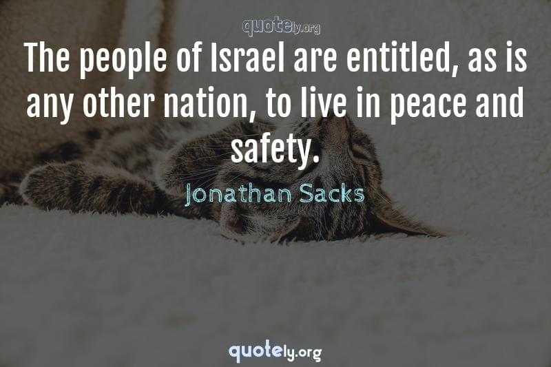The people of Israel are entitled, as is any other nation, to live in peace and safety. by Jonathan Sacks
