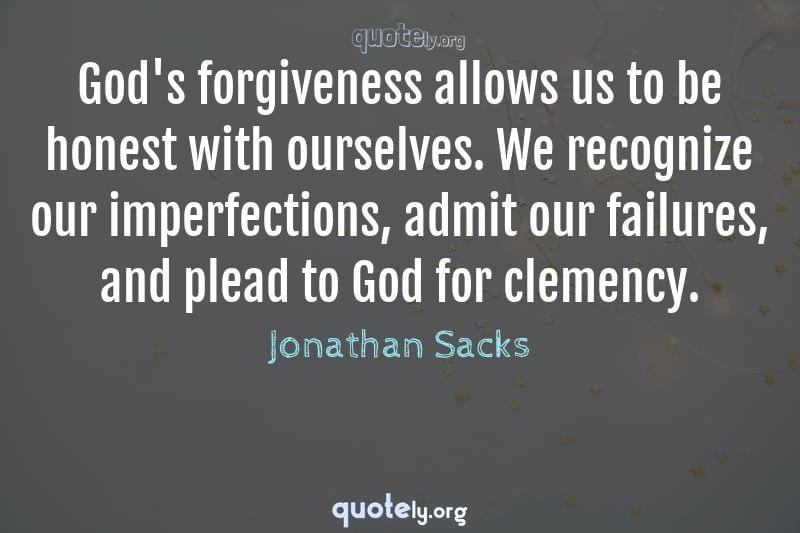 God's forgiveness allows us to be honest with ourselves. We recognize our imperfections, admit our failures, and plead to God for clemency. by Jonathan Sacks