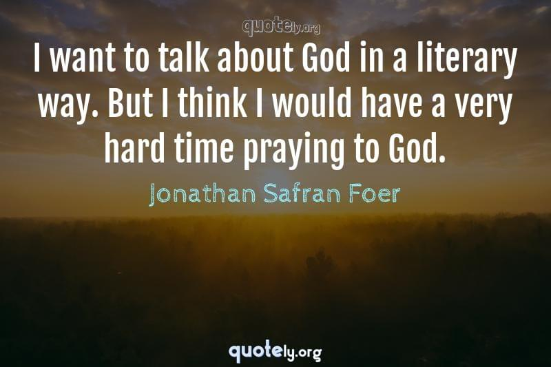 I want to talk about God in a literary way. But I think I would have a very hard time praying to God. by Jonathan Safran Foer