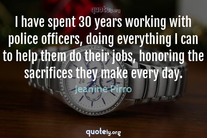 I have spent 30 years working with police officers, doing everything I can to help them do their jobs, honoring the sacrifices they make every day. by Jeanine Pirro