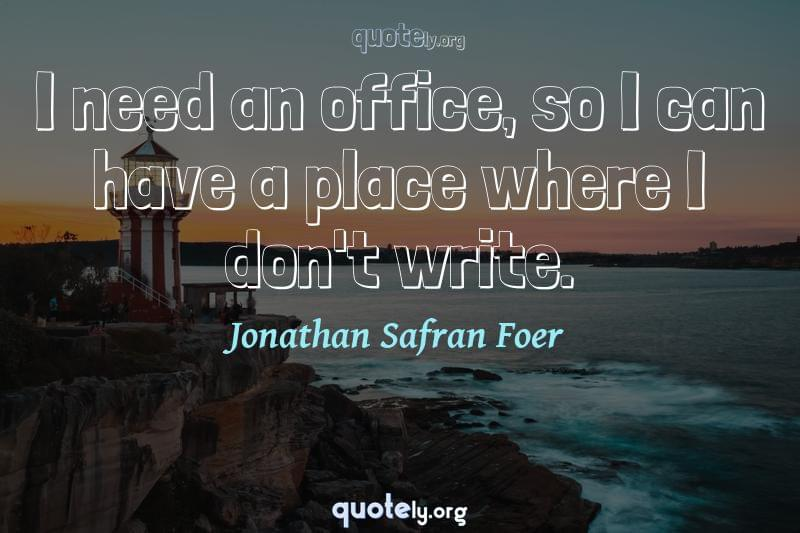 I need an office, so I can have a place where I don't write. by Jonathan Safran Foer