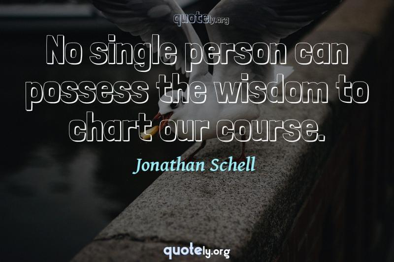 No single person can possess the wisdom to chart our course. by Jonathan Schell