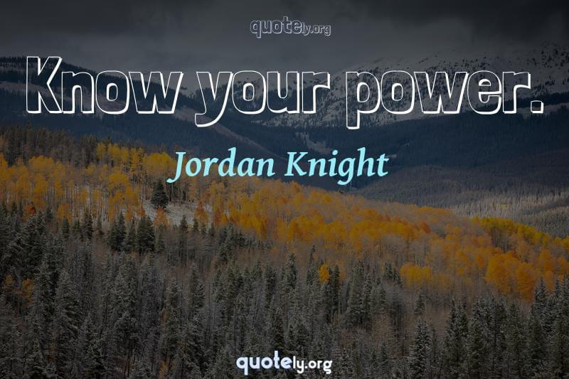 Know your power. by Jordan Knight
