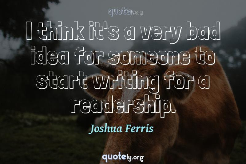 I think it's a very bad idea for someone to start writing for a readership. by Joshua Ferris