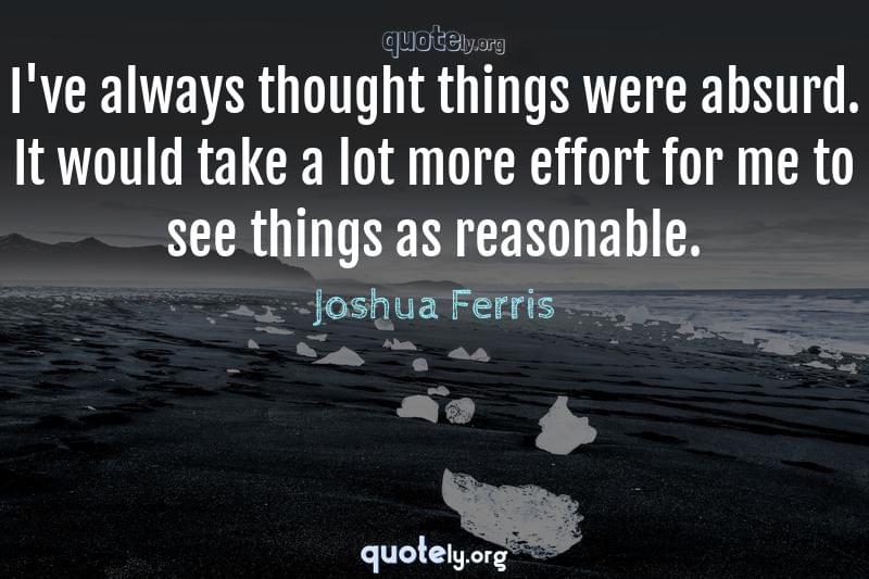 I've always thought things were absurd. It would take a lot more effort for me to see things as reasonable. by Joshua Ferris