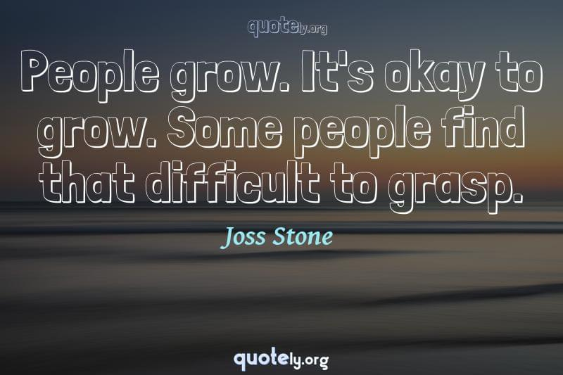People grow. It's okay to grow. Some people find that difficult to grasp. by Joss Stone