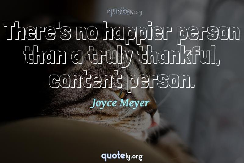 There's no happier person than a truly thankful, content person. by Joyce Meyer
