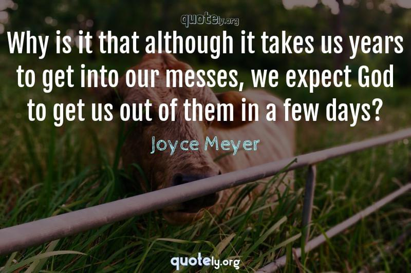 Why is it that although it takes us years to get into our messes, we expect God to get us out of them in a few days? by Joyce Meyer