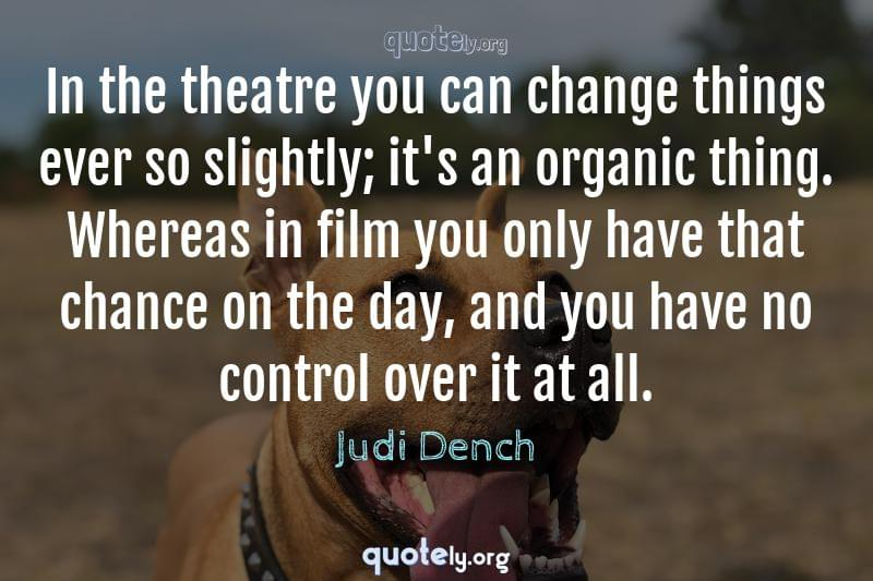 In the theatre you can change things ever so slightly; it's an organic thing. Whereas in film you only have that chance on the day, and you have no control over it at all. by Judi Dench