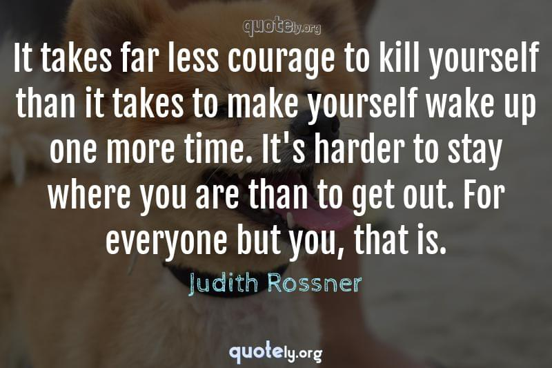 It takes far less courage to kill yourself than it takes to make yourself wake up one more time. It's harder to stay where you are than to get out. For everyone but you, that is. by Judith Rossner