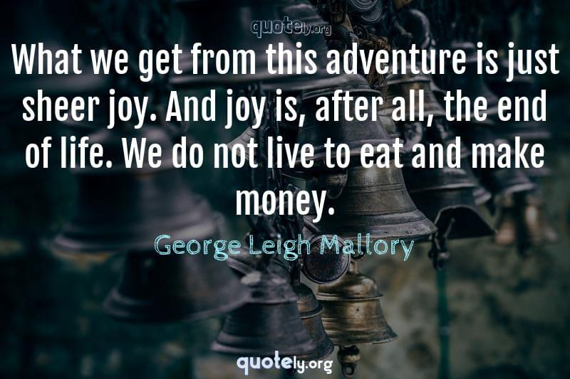 What we get from this adventure is just sheer joy. And joy is, after all, the end of life. We do not live to eat and make money. by George Leigh Mallory