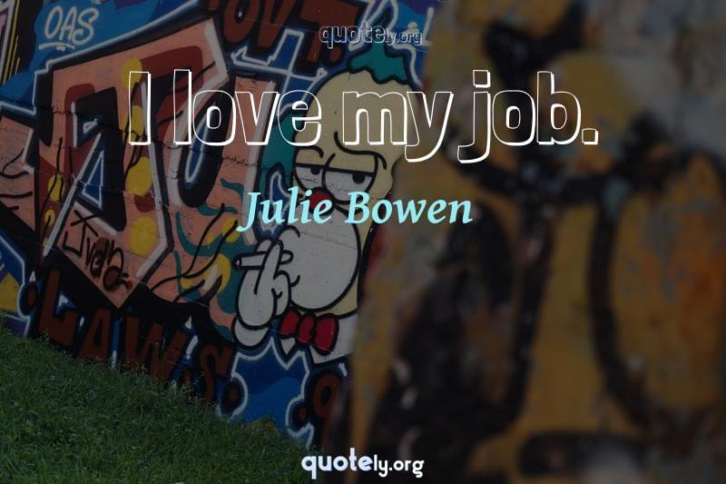 I love my job. by Julie Bowen