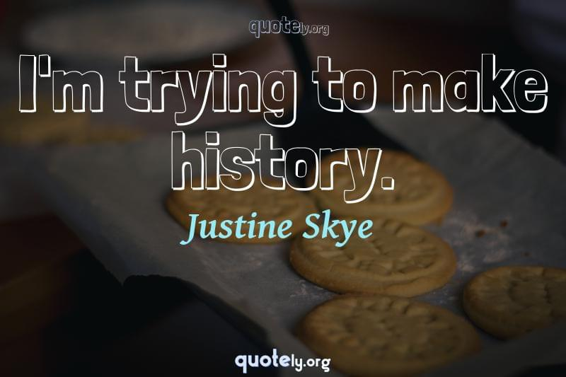 I'm trying to make history. by Justine Skye