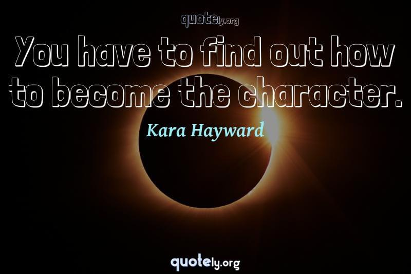 You have to find out how to become the character. by Kara Hayward