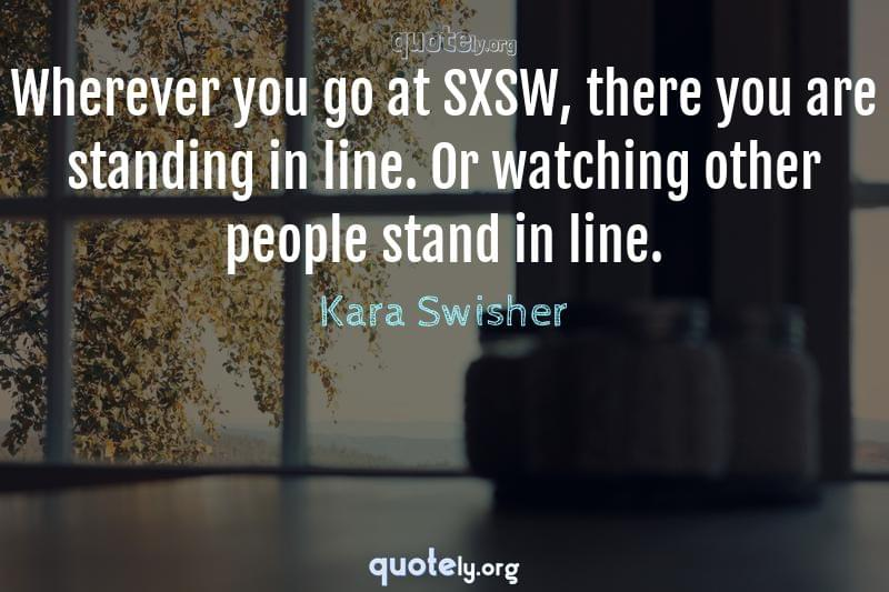 Wherever you go at SXSW, there you are standing in line. Or watching other people stand in line. by Kara Swisher