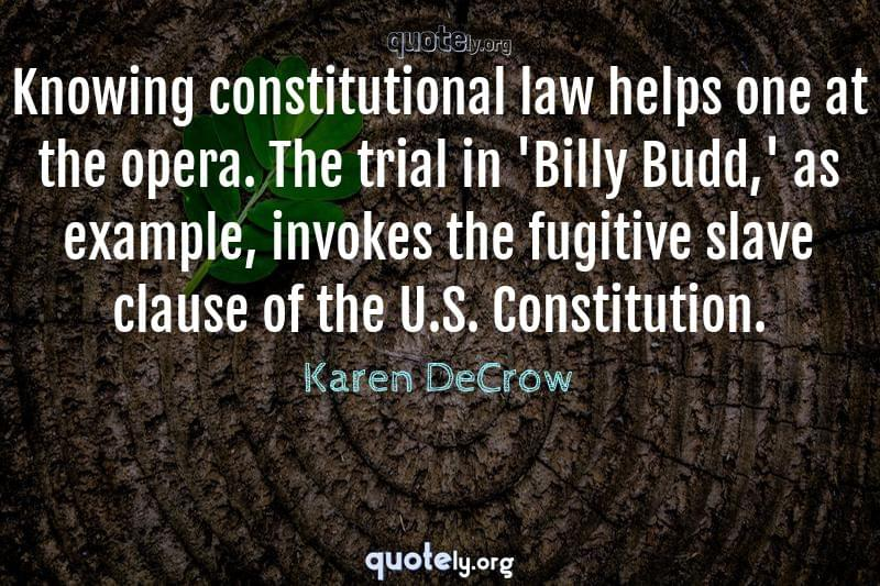 Knowing constitutional law helps one at the opera. The trial in 'Billy Budd,' as example, invokes the fugitive slave clause of the U.S. Constitution. by Karen DeCrow