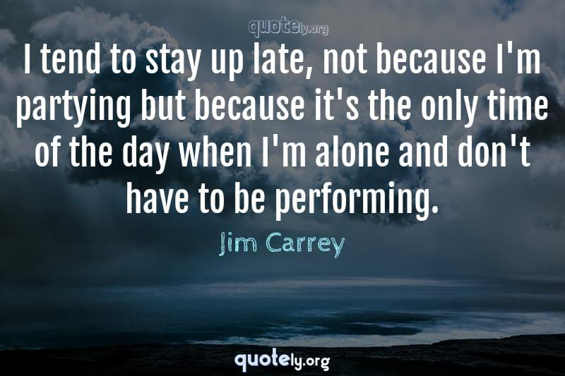 I tend to stay up late, not because I'm partying but because it's the only time of the day when I'm alone and don't have to be performing. by Jim Carrey