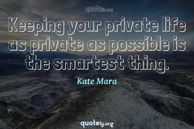 Keeping your private life as private as possible is the smartest thing. by Kate Mara
