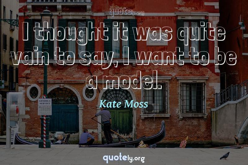 I thought it was quite vain to say, I want to be a model. by Kate Moss