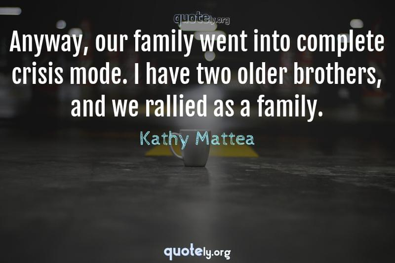 Anyway, our family went into complete crisis mode. I have two older brothers, and we rallied as a family. by Kathy Mattea