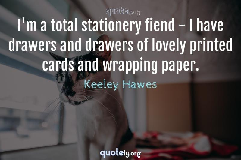 I'm a total stationery fiend - I have drawers and drawers of lovely printed cards and wrapping paper. by Keeley Hawes