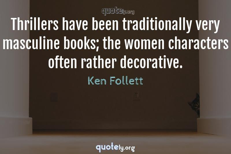 Thrillers have been traditionally very masculine books; the women characters often rather decorative. by Ken Follett