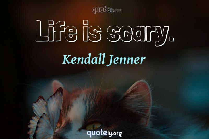 Life is scary. by Kendall Jenner