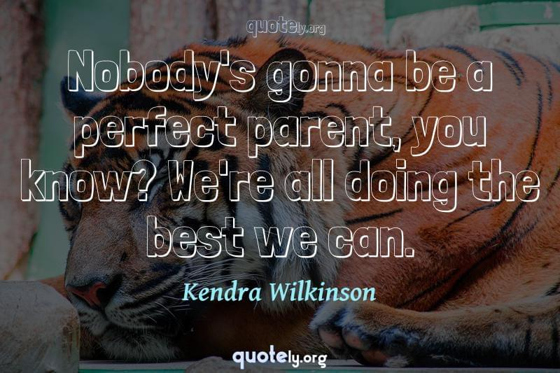 Nobody's gonna be a perfect parent, you know? We're all doing the best we can. by Kendra Wilkinson