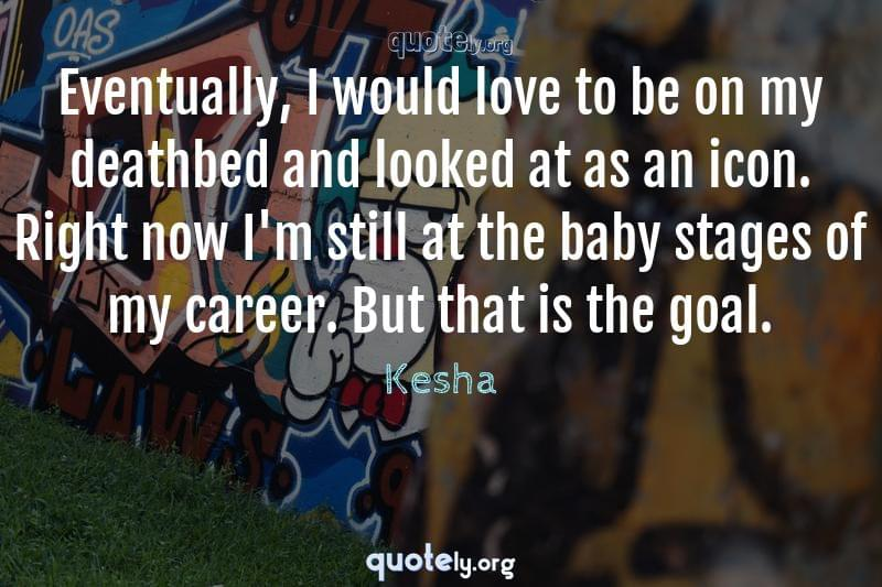 Eventually, I would love to be on my deathbed and looked at as an icon. Right now I'm still at the baby stages of my career. But that is the goal. by Kesha