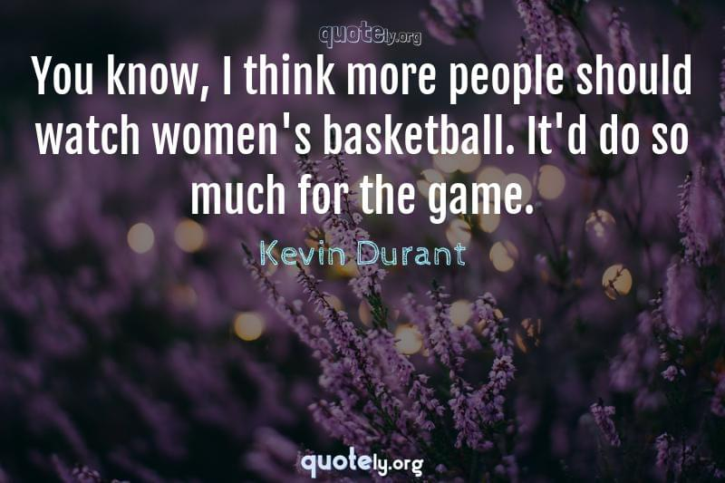 You know, I think more people should watch women's basketball. It'd do so much for the game. by Kevin Durant
