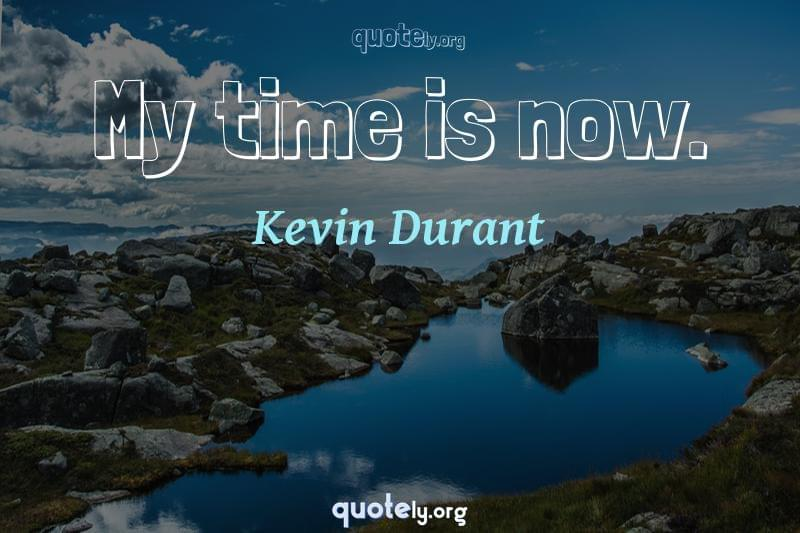 My time is now. by Kevin Durant