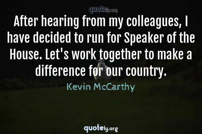 After hearing from my colleagues, I have decided to run for Speaker of the House. Let's work together to make a difference for our country. by Kevin McCarthy