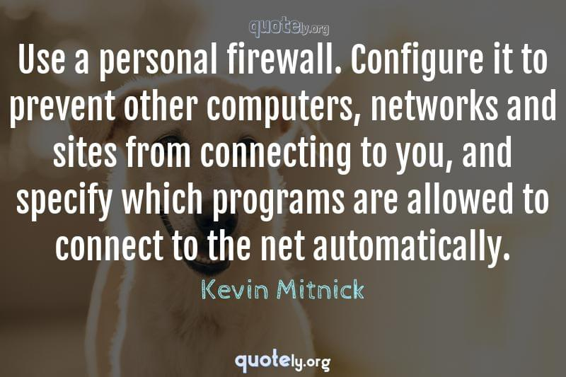 Use a personal firewall. Configure it to prevent other computers, networks and sites from connecting to you, and specify which programs are allowed to connect to the net automatically. by Kevin Mitnick