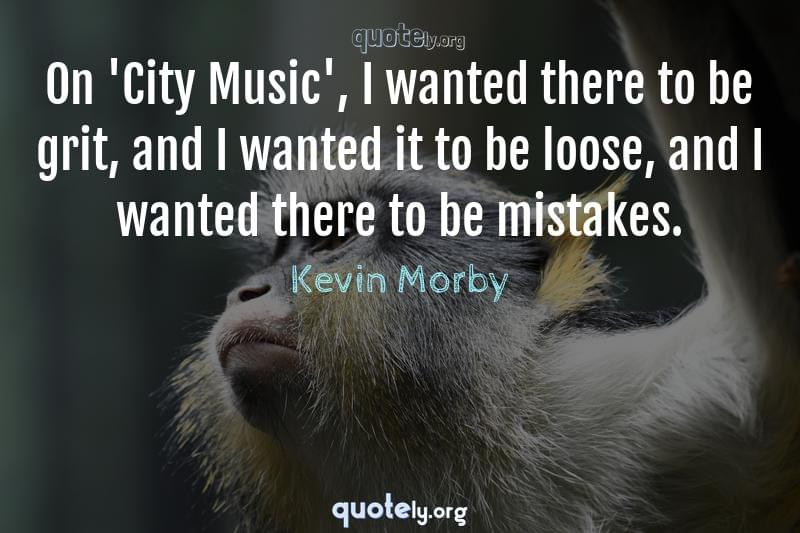 On 'City Music', I wanted there to be grit, and I wanted it to be loose, and I wanted there to be mistakes. by Kevin Morby