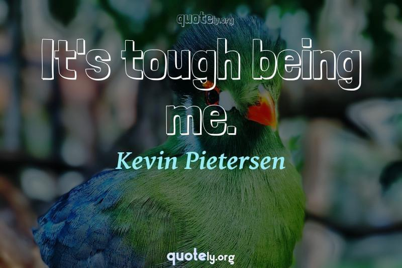 It's tough being me. by Kevin Pietersen
