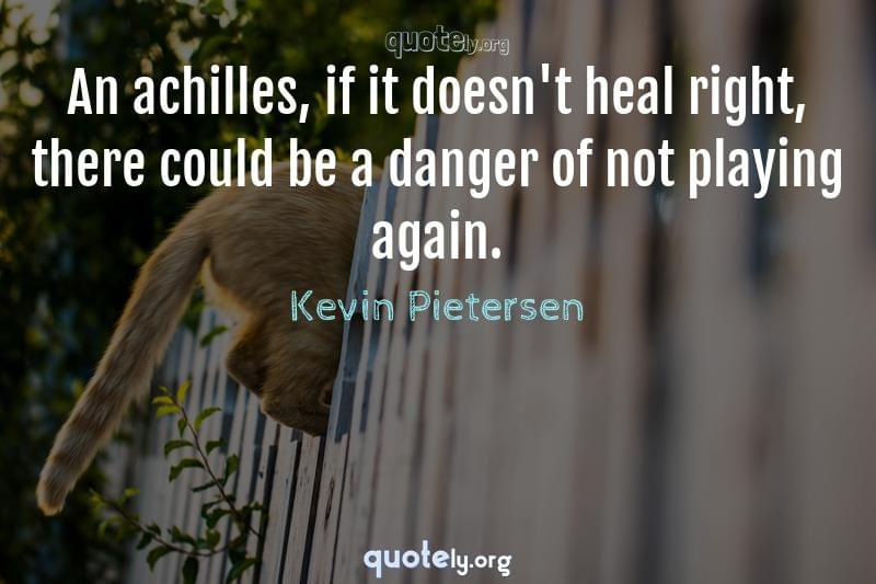 An achilles, if it doesn't heal right, there could be a danger of not playing again. by Kevin Pietersen