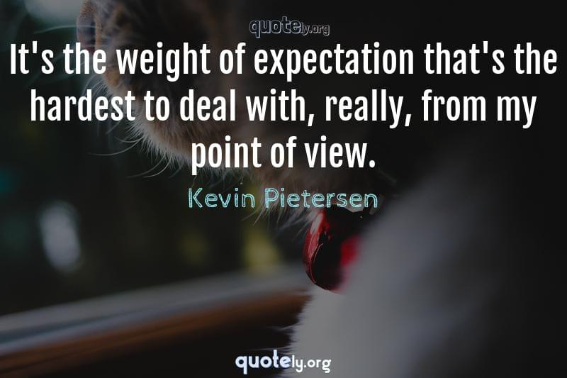 It's the weight of expectation that's the hardest to deal with, really, from my point of view. by Kevin Pietersen