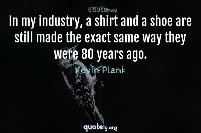 In my industry, a shirt and a shoe are still made the exact same way they were 80 years ago. by Kevin Plank