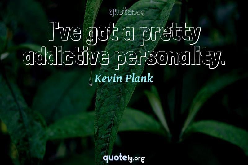 I've got a pretty addictive personality. by Kevin Plank
