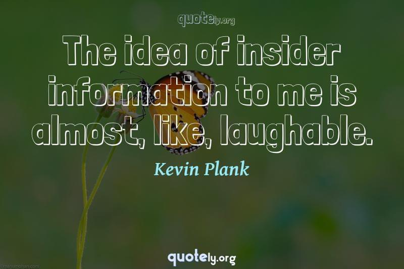 The idea of insider information to me is almost, like, laughable. by Kevin Plank