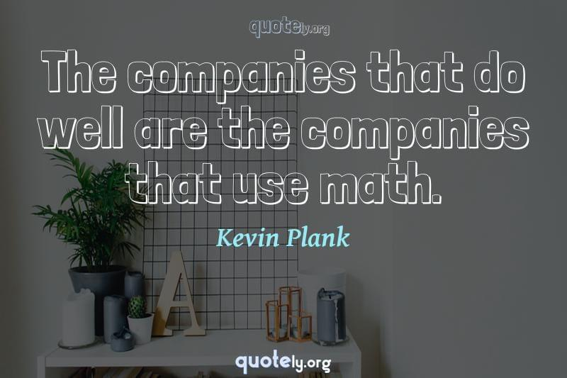 The companies that do well are the companies that use math. by Kevin Plank