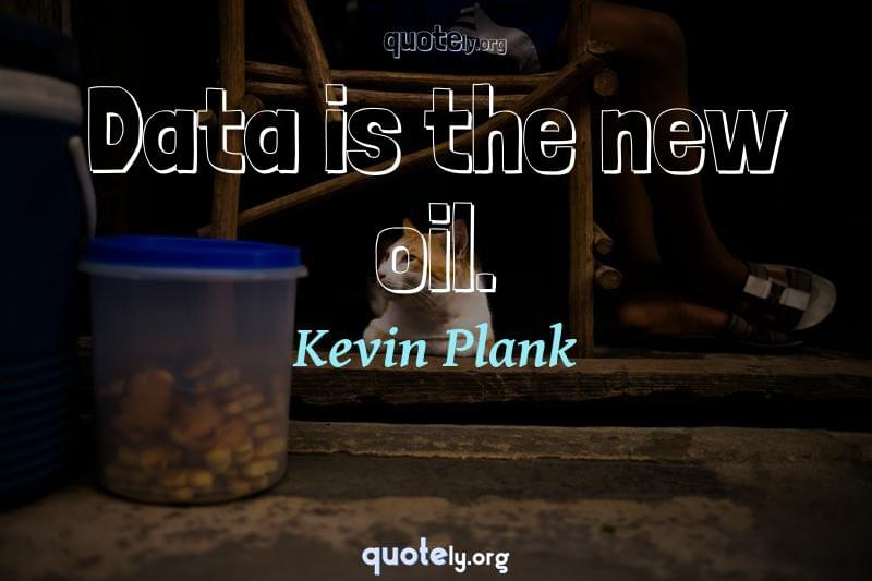 Data is the new oil. by Kevin Plank