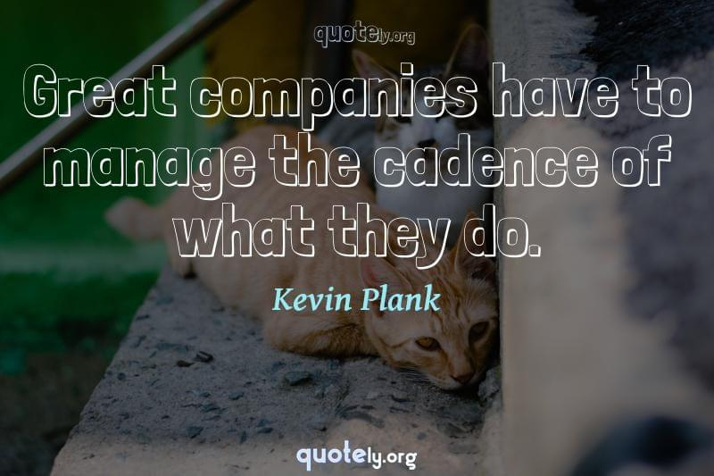 Great companies have to manage the cadence of what they do. by Kevin Plank