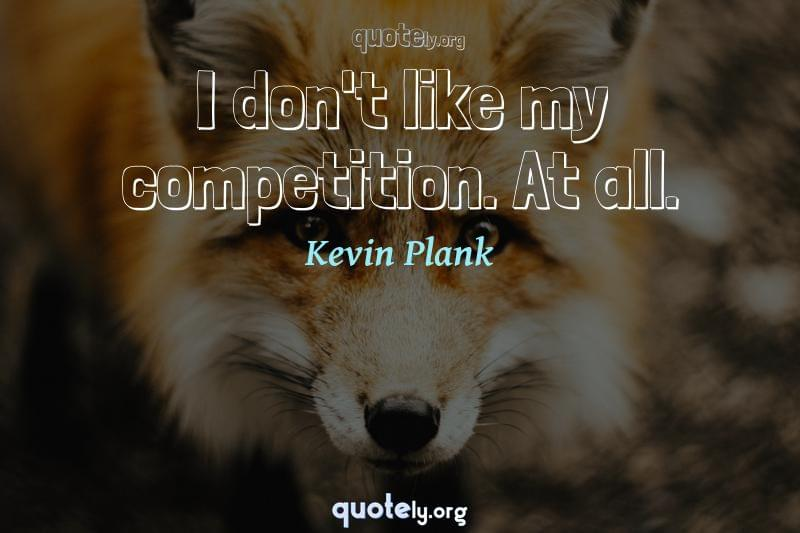 I don't like my competition. At all. by Kevin Plank