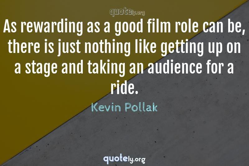 As rewarding as a good film role can be, there is just nothing like getting up on a stage and taking an audience for a ride. by Kevin Pollak