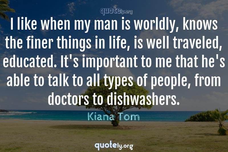 I like when my man is worldly, knows the finer things in life, is well traveled, educated. It's important to me that he's able to talk to all types of people, from doctors to dishwashers. by Kiana Tom