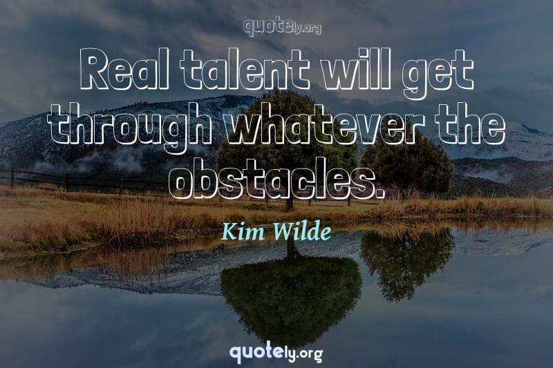 Real talent will get through whatever the obstacles. by Kim Wilde
