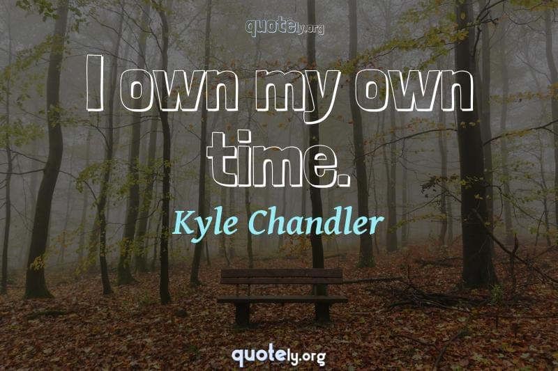 I own my own time. by Kyle Chandler