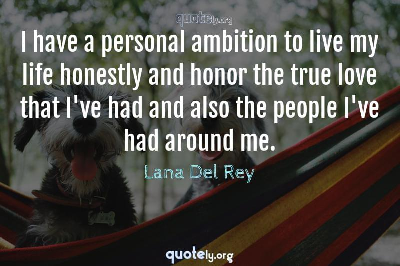 I have a personal ambition to live my life honestly and honor the true love that I've had and also the people I've had around me. by Lana Del Rey