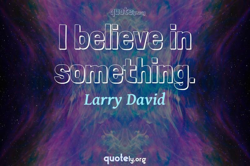 I believe in something. by Larry David